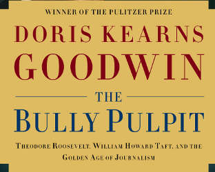 Doris Kearns Goodwin's book, The Bully Pulpit
