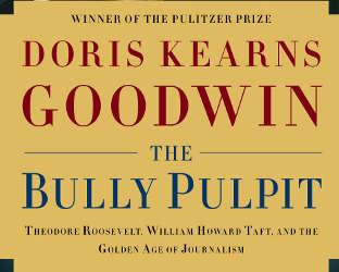 Doris Kearns Goodwin's book, The Bully Pulpit