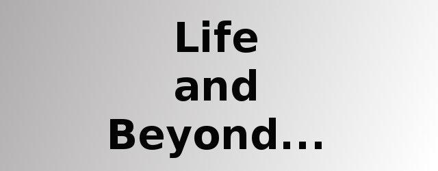 Life and beyond...